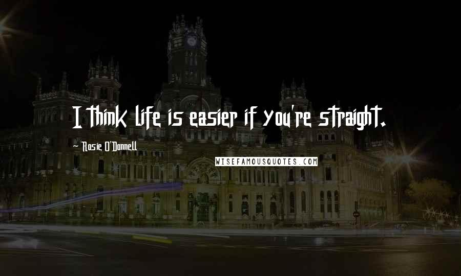 Rosie O'Donnell quotes: I think life is easier if you're straight.