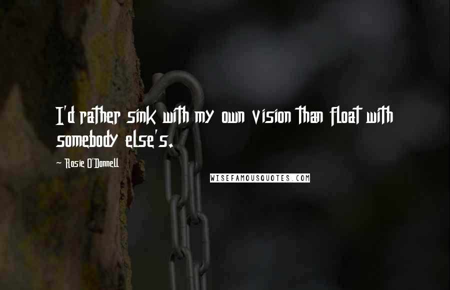 Rosie O'Donnell quotes: I'd rather sink with my own vision than float with somebody else's.