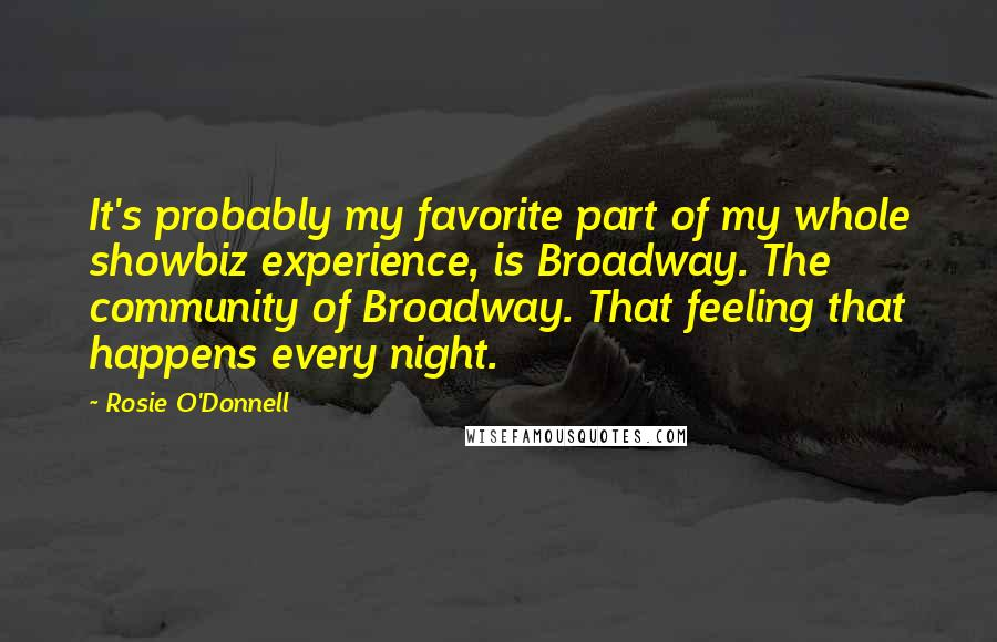 Rosie O'Donnell quotes: It's probably my favorite part of my whole showbiz experience, is Broadway. The community of Broadway. That feeling that happens every night.