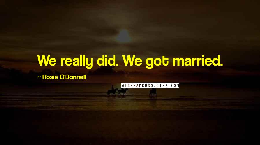 Rosie O'Donnell quotes: We really did. We got married.