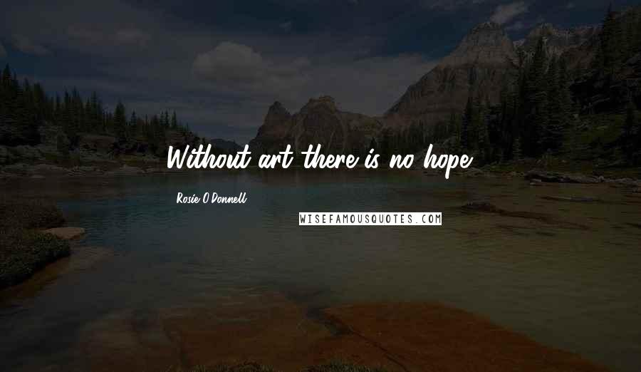 Rosie O'Donnell quotes: Without art there is no hope.