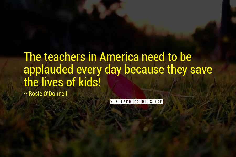 Rosie O'Donnell quotes: The teachers in America need to be applauded every day because they save the lives of kids!