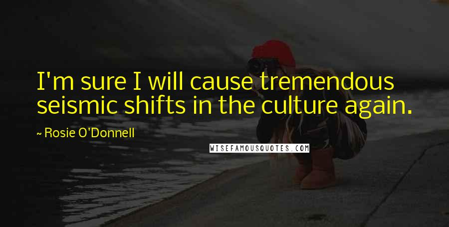 Rosie O'Donnell quotes: I'm sure I will cause tremendous seismic shifts in the culture again.