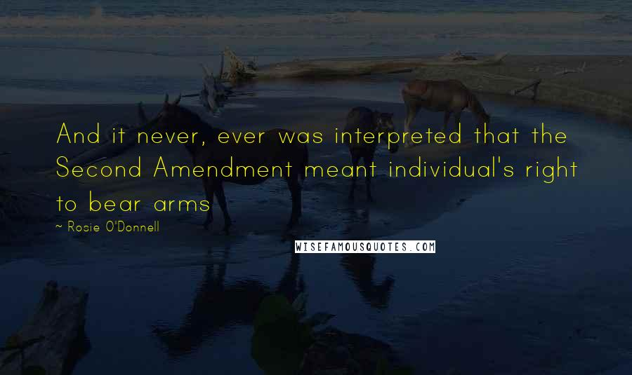 Rosie O'Donnell quotes: And it never, ever was interpreted that the Second Amendment meant individual's right to bear arms