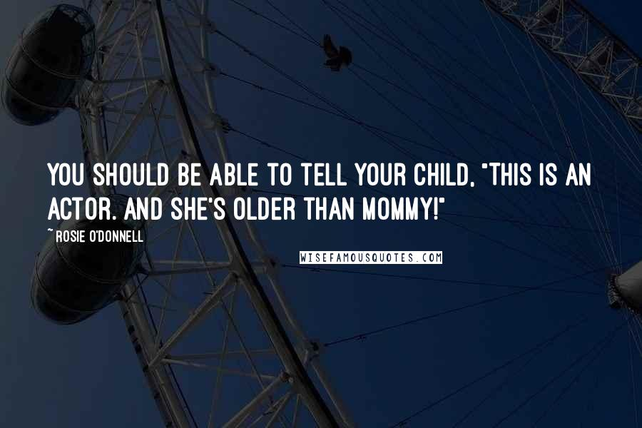 "Rosie O'Donnell quotes: You should be able to tell your child, ""This is an actor. And she's older than Mommy!"""