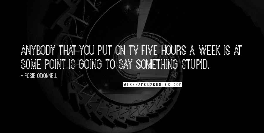 Rosie O'Donnell quotes: Anybody that you put on TV five hours a week is at some point is going to say something stupid.