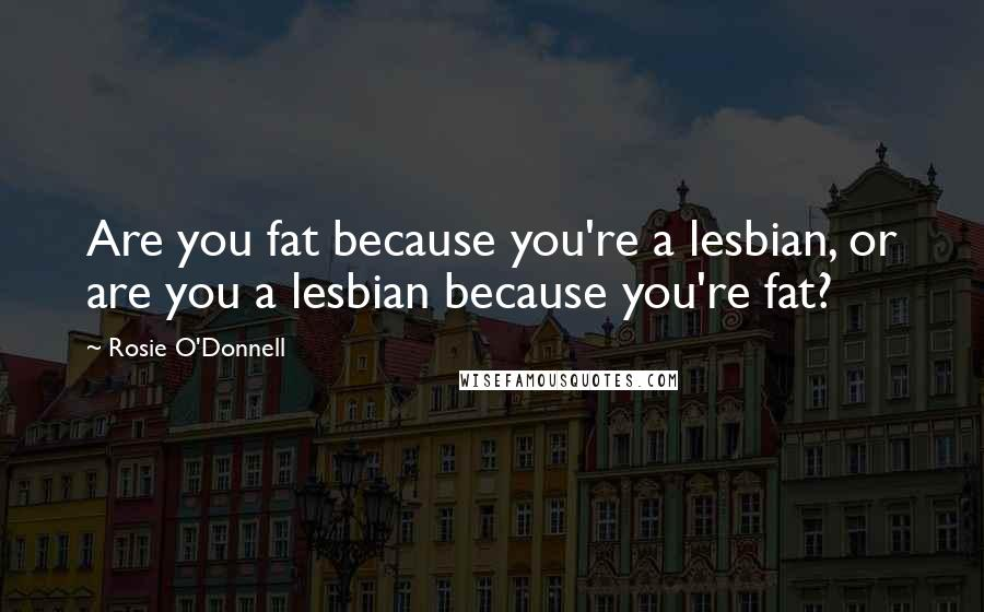 Rosie O'Donnell quotes: Are you fat because you're a lesbian, or are you a lesbian because you're fat?