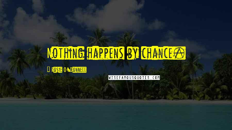 Rosie O'Donnell quotes: Nothing happens by chance.