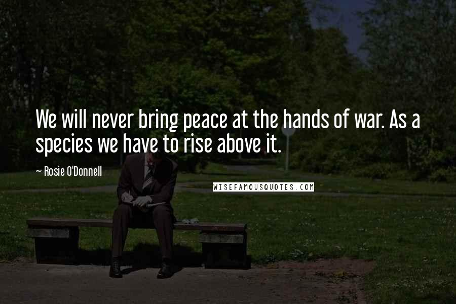 Rosie O'Donnell quotes: We will never bring peace at the hands of war. As a species we have to rise above it.