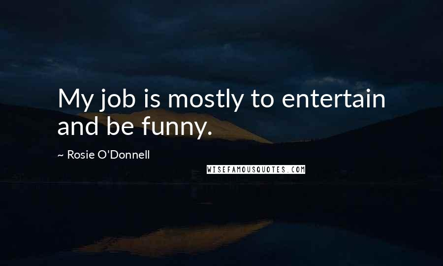 Rosie O'Donnell quotes: My job is mostly to entertain and be funny.