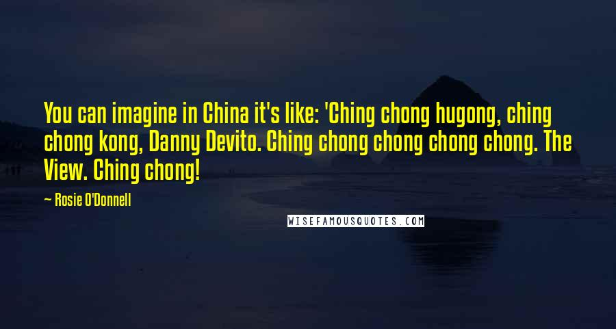 Rosie O'Donnell quotes: You can imagine in China it's like: 'Ching chong hugong, ching chong kong, Danny Devito. Ching chong chong chong chong. The View. Ching chong!