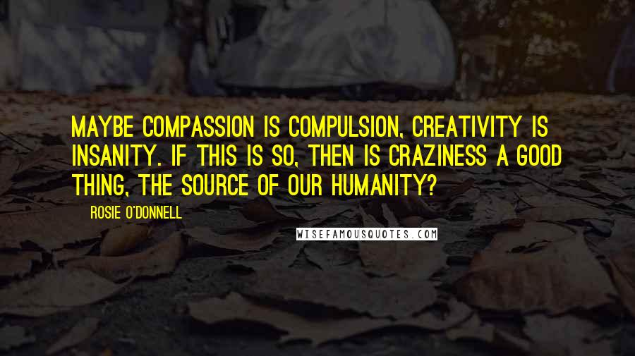 Rosie O'Donnell quotes: Maybe compassion is compulsion, creativity is insanity. If this is so, then is craziness a good thing, the source of our humanity?