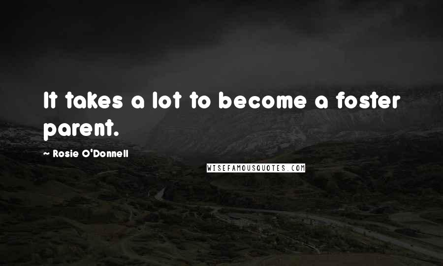 Rosie O'Donnell quotes: It takes a lot to become a foster parent.