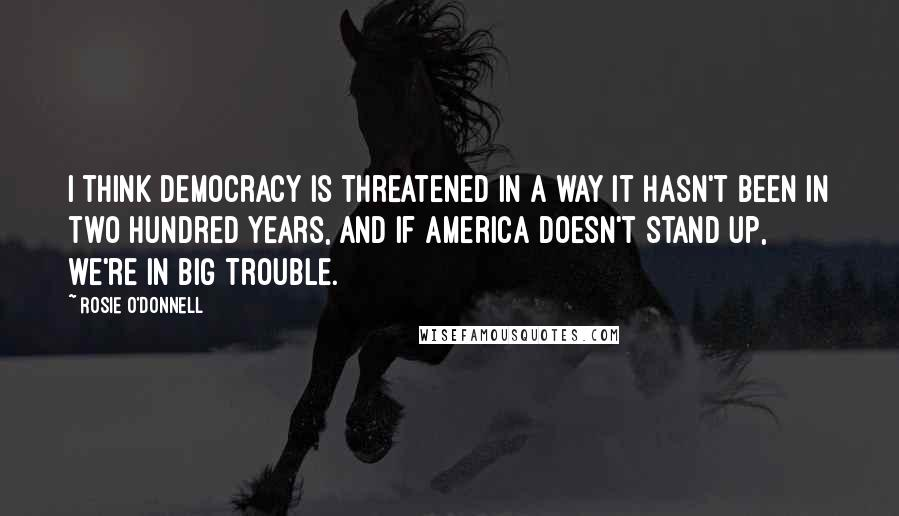 Rosie O'Donnell quotes: I think Democracy is threatened in a way it hasn't been in two hundred years, and if America doesn't stand up, we're in big trouble.