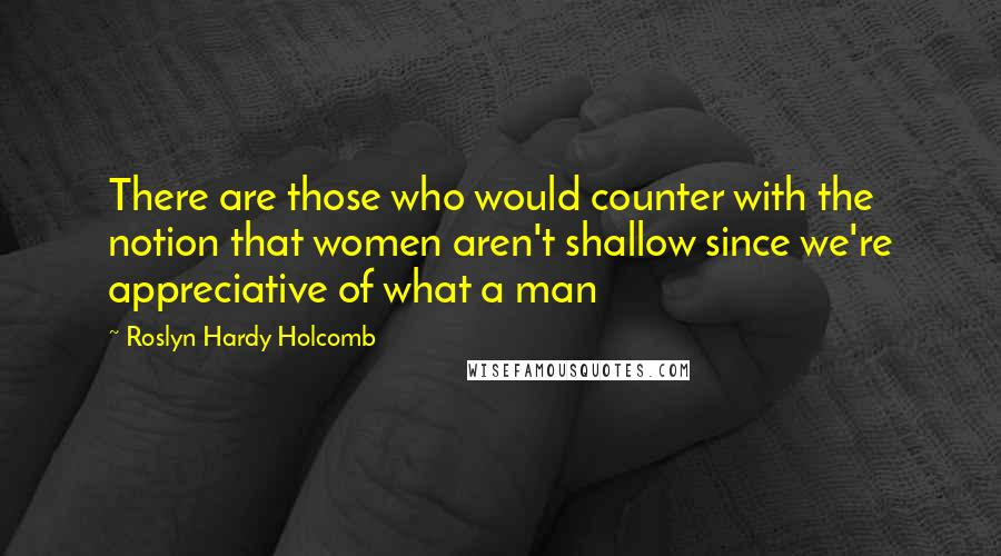 Roslyn Hardy Holcomb quotes: There are those who would counter with the notion that women aren't shallow since we're appreciative of what a man