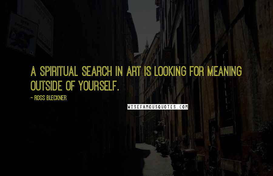 Ross Bleckner quotes: A spiritual search in art is looking for meaning outside of yourself.