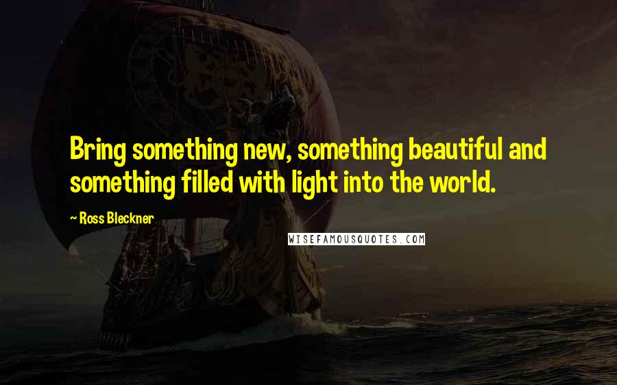 Ross Bleckner quotes: Bring something new, something beautiful and something filled with light into the world.