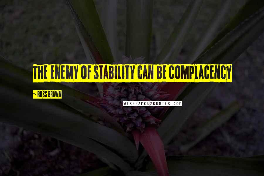 Ross Brawn quotes: The enemy of stability can be complacency