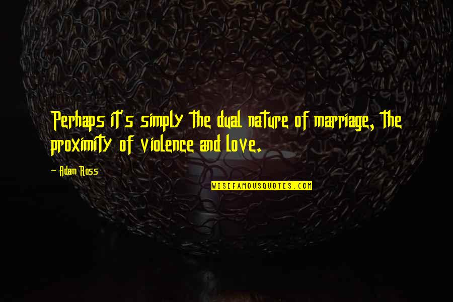 Ross Love Quotes By Adam Ross: Perhaps it's simply the dual nature of marriage,