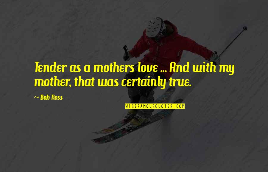 Ross Love Quotes By Bob Ross: Tender as a mothers love ... And with