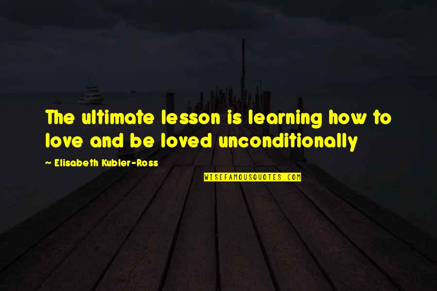 Ross Love Quotes By Elisabeth Kubler-Ross: The ultimate lesson is learning how to love