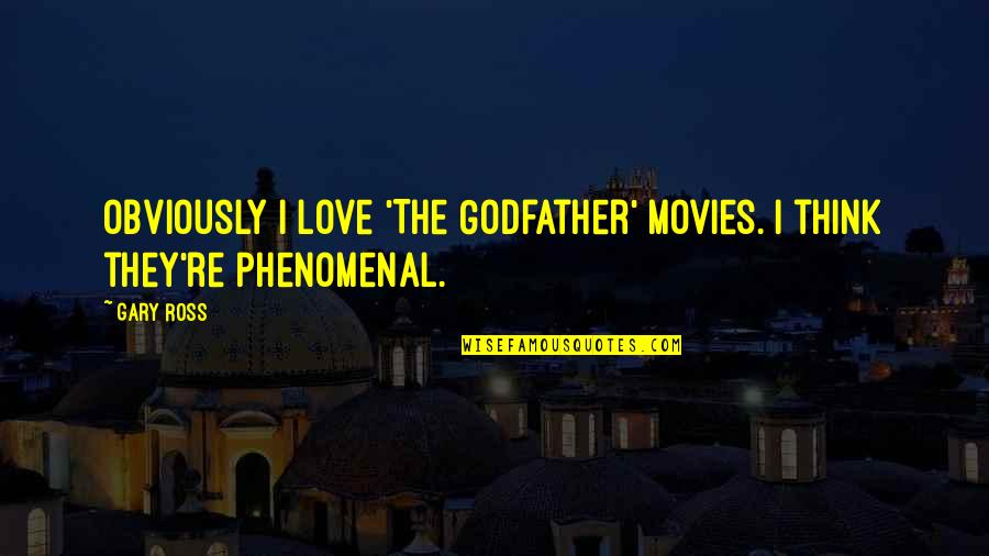 Ross Love Quotes By Gary Ross: Obviously I love 'The Godfather' movies. I think