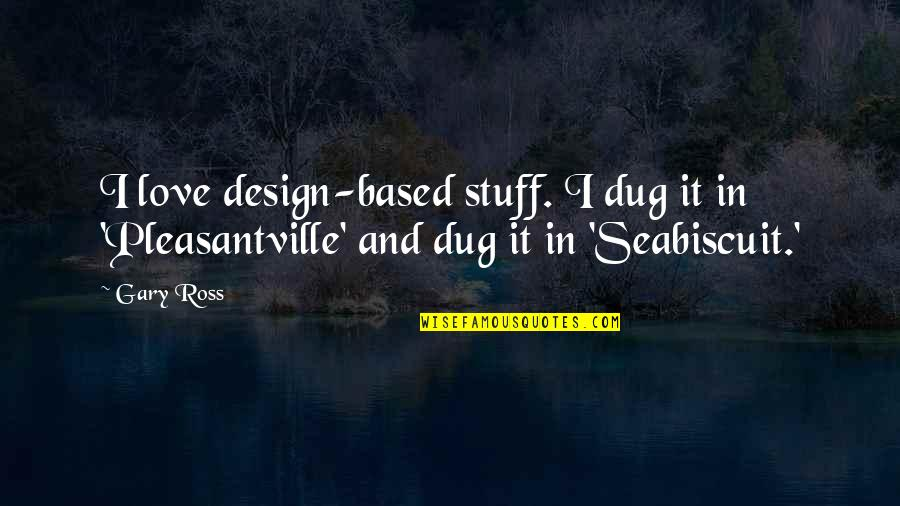 Ross Love Quotes By Gary Ross: I love design-based stuff. I dug it in