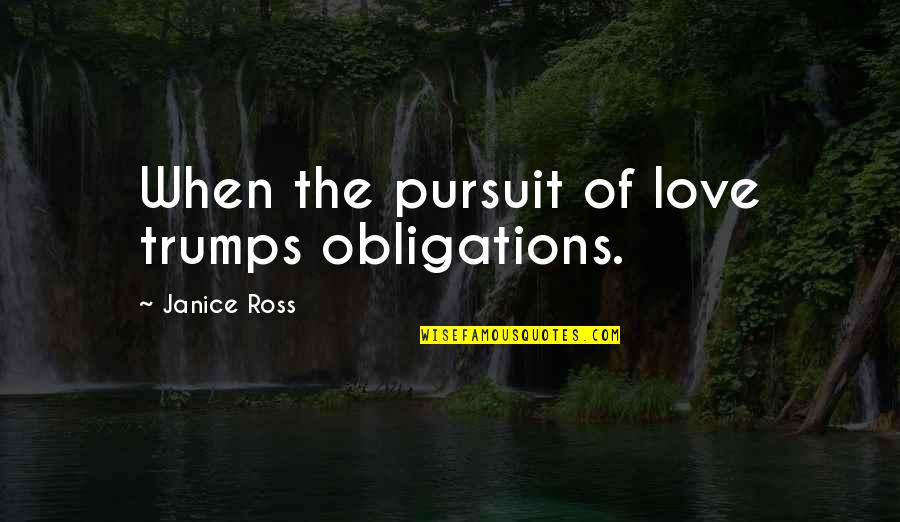 Ross Love Quotes By Janice Ross: When the pursuit of love trumps obligations.