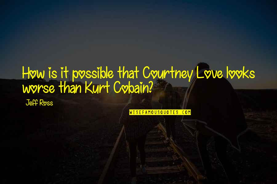Ross Love Quotes By Jeff Ross: How is it possible that Courtney Love looks