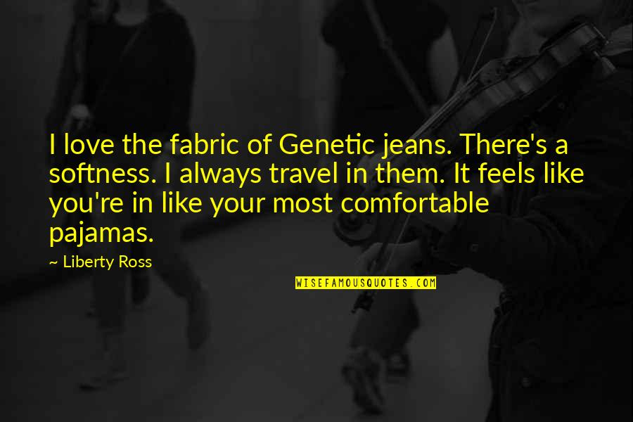 Ross Love Quotes By Liberty Ross: I love the fabric of Genetic jeans. There's