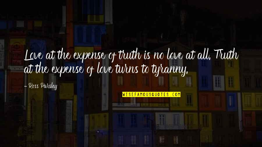 Ross Love Quotes By Ross Parsley: Love at the expense of truth is no