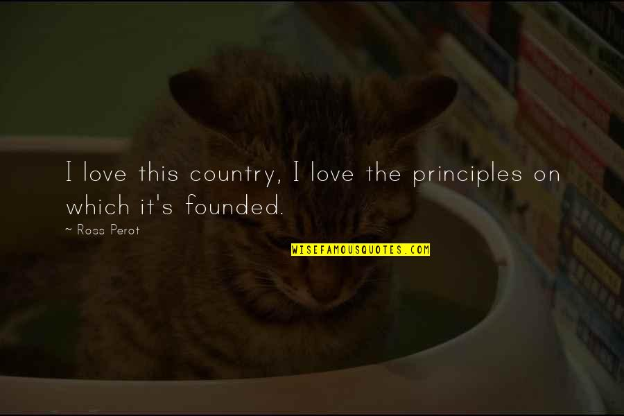 Ross Love Quotes By Ross Perot: I love this country, I love the principles