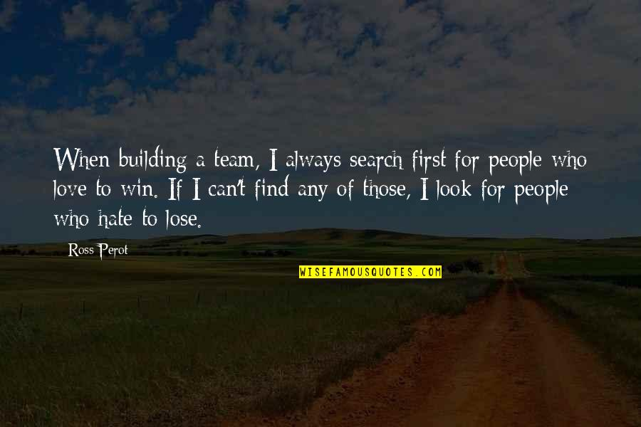 Ross Love Quotes By Ross Perot: When building a team, I always search first