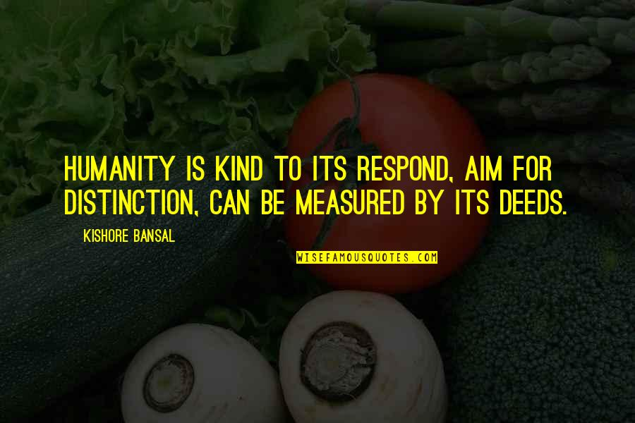 Ross Mcewan Quotes By Kishore Bansal: Humanity is kind to its respond, aim for