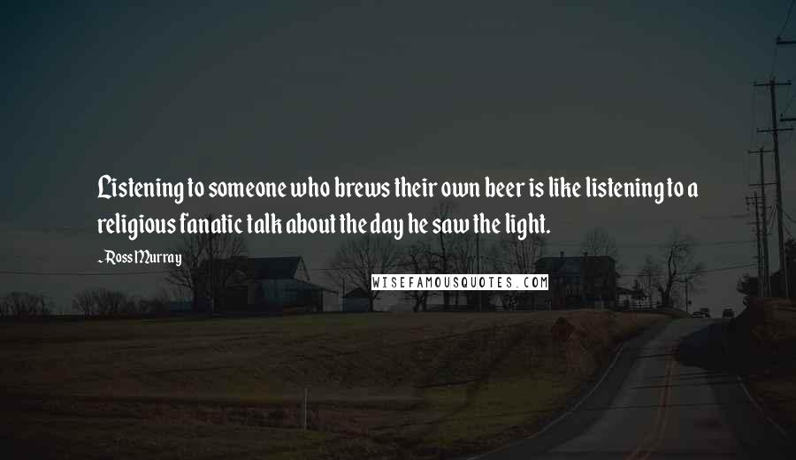 Ross Murray quotes: Listening to someone who brews their own beer is like listening to a religious fanatic talk about the day he saw the light.