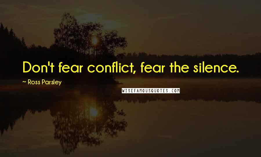 Ross Parsley quotes: Don't fear conflict, fear the silence.
