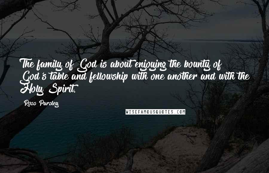 Ross Parsley quotes: The family of God is about enjoying the bounty of God's table and fellowship with one another and with the Holy Spirit.