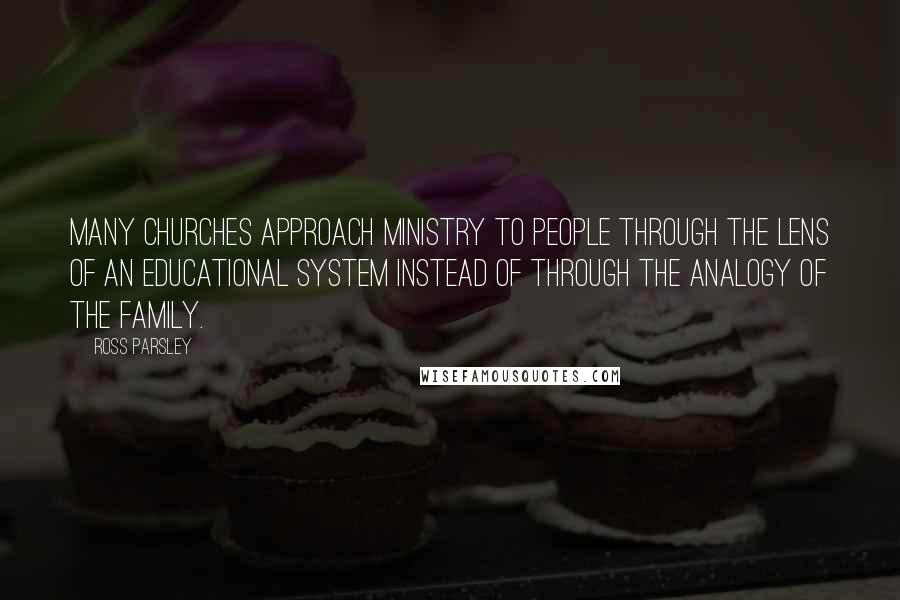 Ross Parsley quotes: Many churches approach ministry to people through the lens of an educational system instead of through the analogy of the family.