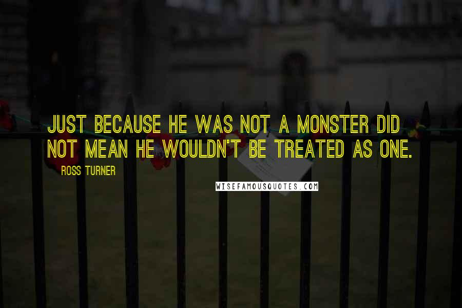 Ross Turner quotes: Just because he was not a monster did not mean he wouldn't be treated as one.