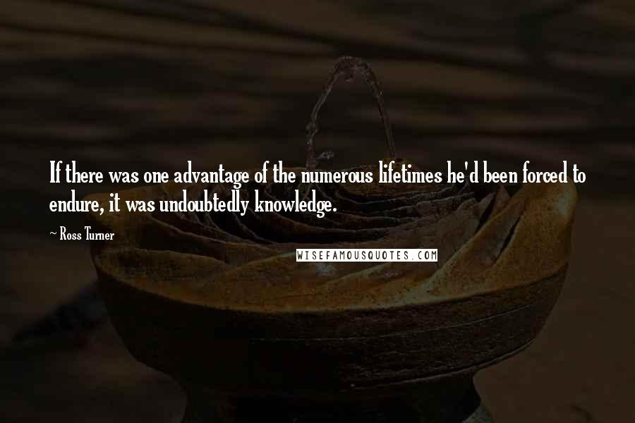 Ross Turner quotes: If there was one advantage of the numerous lifetimes he'd been forced to endure, it was undoubtedly knowledge.