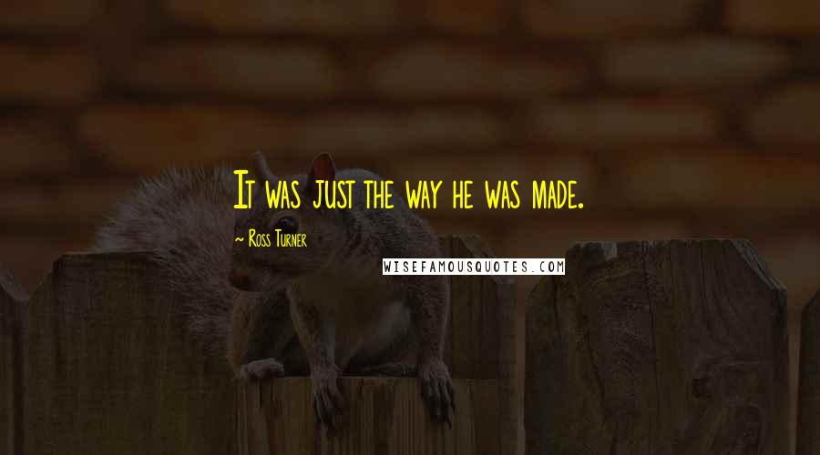 Ross Turner quotes: It was just the way he was made.