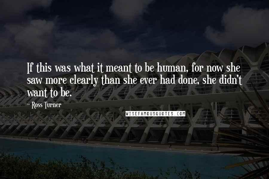 Ross Turner quotes: If this was what it meant to be human, for now she saw more clearly than she ever had done, she didn't want to be.