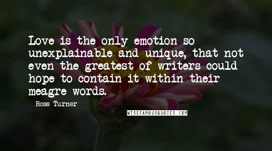 Ross Turner quotes: Love is the only emotion so unexplainable and unique, that not even the greatest of writers could hope to contain it within their meagre words.