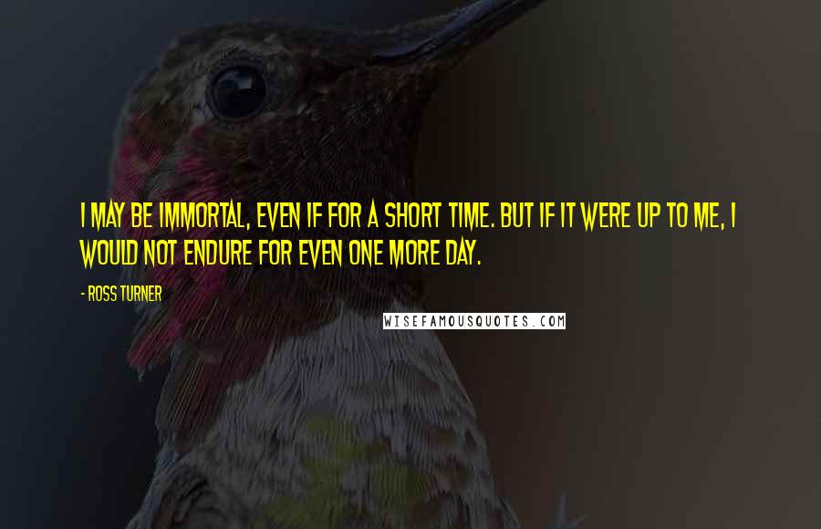 Ross Turner quotes: I may be immortal, even if for a short time. But if it were up to me, I would not endure for even one more day.
