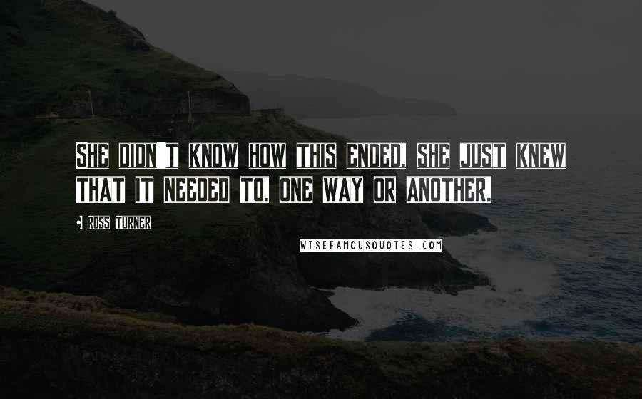 Ross Turner quotes: She didn't know how this ended, she just knew that it needed to, one way or another.