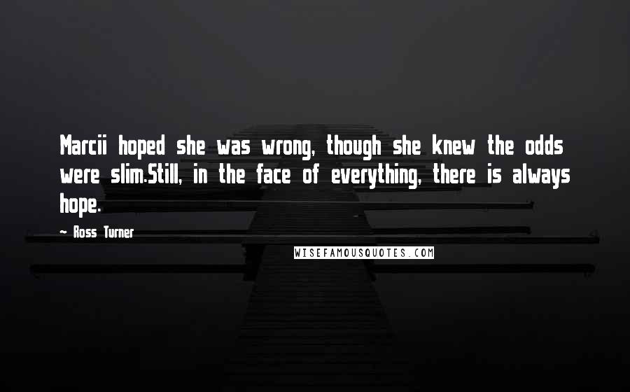 Ross Turner quotes: Marcii hoped she was wrong, though she knew the odds were slim.Still, in the face of everything, there is always hope.