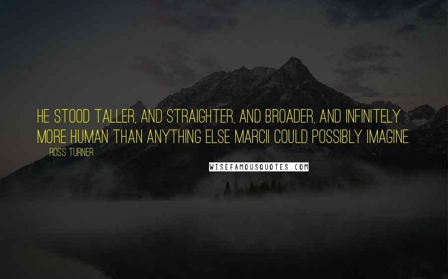 Ross Turner quotes: He stood taller, and straighter, and broader, and infinitely more human than anything else Marcii could possibly imagine.
