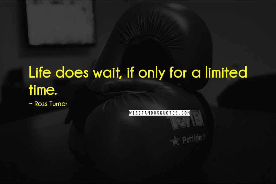 Ross Turner quotes: Life does wait, if only for a limited time.