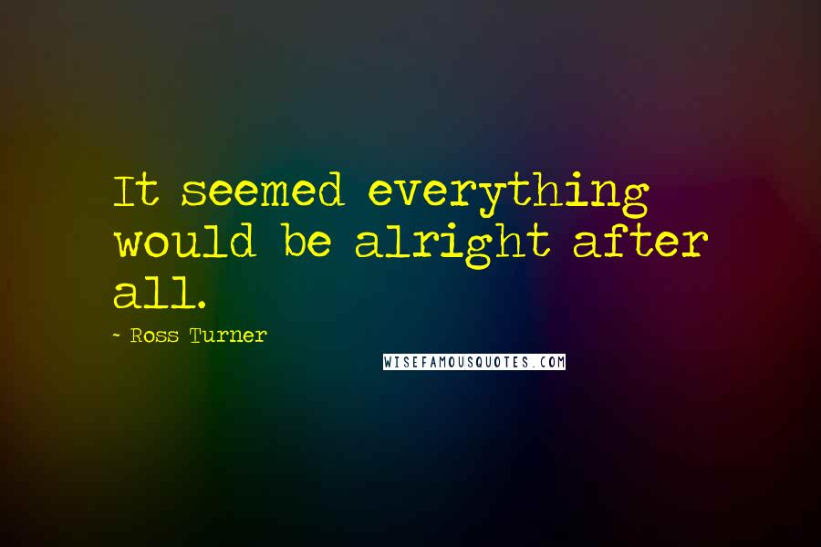 Ross Turner quotes: It seemed everything would be alright after all.