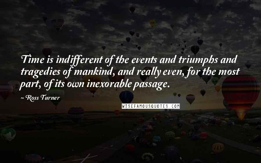 Ross Turner quotes: Time is indifferent of the events and triumphs and tragedies of mankind, and really even, for the most part, of its own inexorable passage.